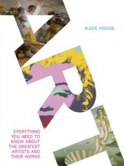 Art: Everything You Need to Know About the Greatest Artists and Their Works - Susie Hodge