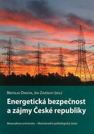 Energetická bezpečnost a zájmy České republiky - Břetislav Dančák, Jan Závěšický