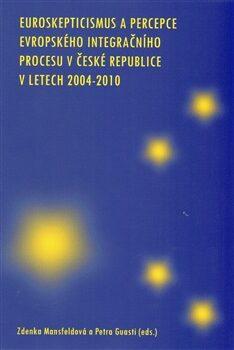 Euroskepticismus a percepce evropského integračního procesu v České republice - Zdenka Mansfeldová, Petra Guasti