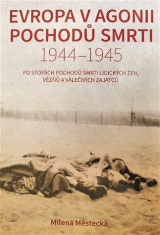 Evropa v agonii pochodů smrti 1944 – 1945 - Milena Městecká