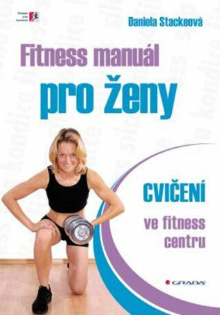Fitness manuál pro ženy - cvičení ve fitness centru - Daniela Stackeová