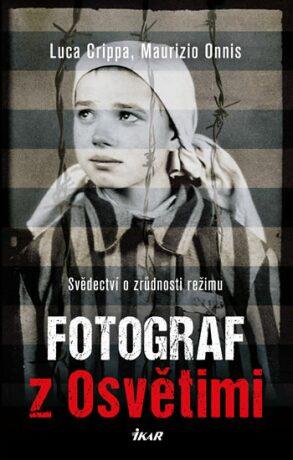 Fotograf z Osvětimi - Svědectví o zrůdnosti režimu - Crippa Luca, Maurizio Onnis