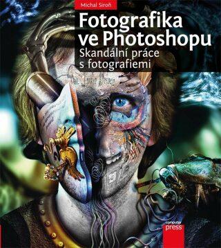 Fotografika ve Photoshopu: Skandální práce s fotografiemi - Michal Siroň - e-kniha
