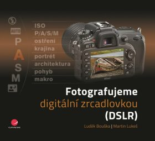 Fotografujeme digitální zrcadlovkou - Lukeš Martin, Luděk Bouška