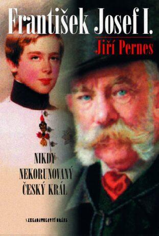 František Josef I. Nikdy nekorunovaný český král - Jiří Pernes