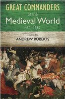 Great Commanders of the Medieval World: 454 - 1582 - Andrew ed Roberts