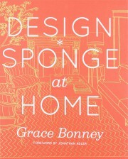 Design*Sponge at Home: A Guide to Inspiring Homes - and All the Tools You Need to Create Your Own - Grace Bonney