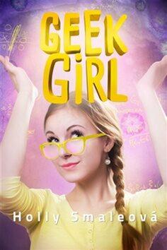 Geek Girl : Dneska geek, zítra šik - Holly Smale