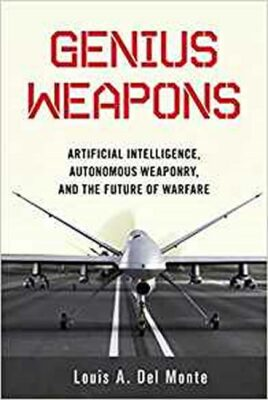 Genius Weapons : Artificial Intelligence, Autonomous Weaponry, and the Future of Warfare - Louis A. Del Monte