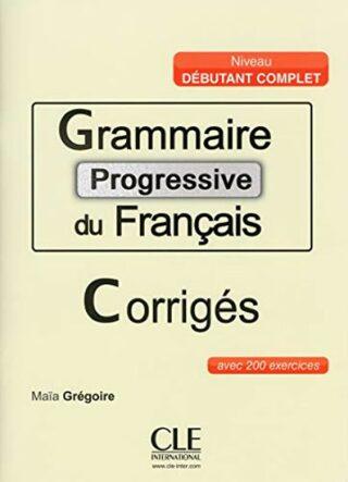 Grammaire progressive du francais: Débutant Complet Corrigés - Maia Grégoire