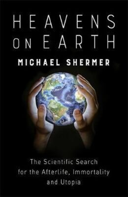 Heavens on Earth : The Scientific Search for the Afterlife, Immortality and Utopia - Shermer