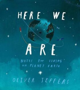 Here We Are : Notes for Living on Planet Earth - Oliver Jeffers