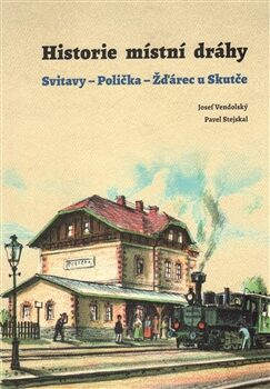 Historie místní dráhy: Svitavy - Polička - Žďárec u Skutče 1896-2016 - Pavel Stejskal, Josef Vendolský