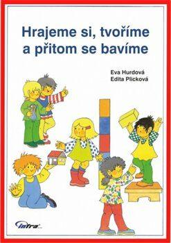 Hrajeme si, tvoříme a přitom se bavíme - Edita Plicková, Eva Hurdová