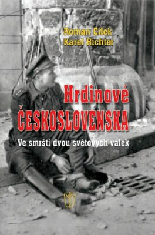 Hrdinové Československa - Ve smršti dvou světových válek - Roman Cílek, Karel Richter