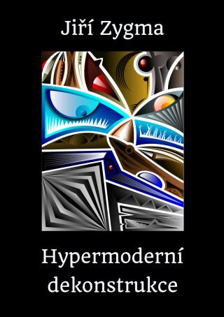 Hypermoderní dekonstrukce - Jiří Zygma
