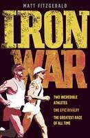 Iron War: Two Incredible Athletes. One Epic Rivalry. The Greatest Race of All Time - Matt Fitzgerald