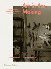 Art in the Making: Artists and their Materials from the Studio to Crowdsourcing - Glenn Adamson, Julia Bryan-Wilson