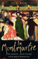 In Montmartre: Picasso, Matisse and Modernism in Paris, 1900-1910 - Sue Roe