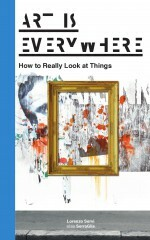 Art Is Everywhere: How to Really Look at Things - Lorenzo Servi alias SerraGlia