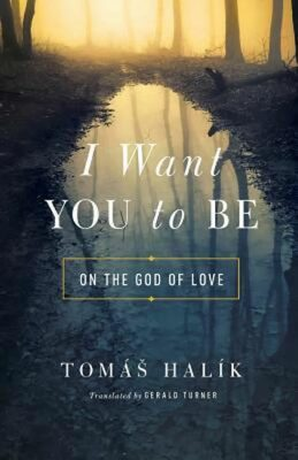 I Want You to Be : On the God of Love - Tomáš Halík
