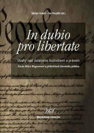 In dubio pro libertate: Úvahy nad ústavními hodnotami a právem. Pocta Elišce Wagnerové u příležitosti životního jubilea - Ivo Pospíšil, Marian Kokeš