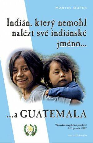 Indián, který nemohl nalézt své indiánské jméno...a Guatemala - Martin Dufek
