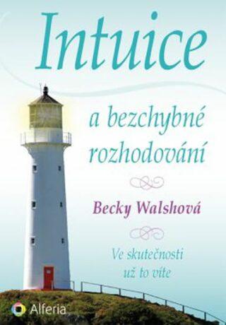 Intuice a bezchybné rozhodování - Ve skutečnosti už to víte - Walsh Becky