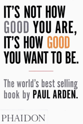 It´s Not How Good You are, it´s How Good You Want to be - Paul Arden
