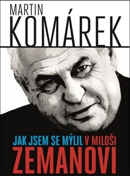 Jak jsem se zmýlil v Miloši Zemanovi - Martin Komárek