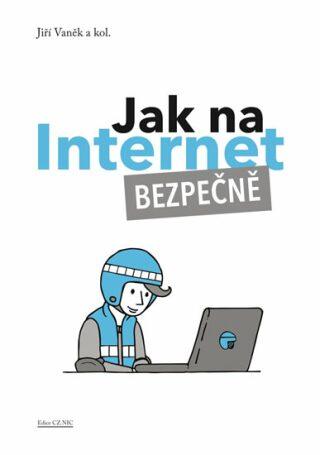 Jak na Internet – Bezpečně - Jiří Vaněk, kolektiv autorů