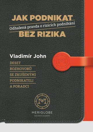 Jak podnikat bez rizika - Odhalená pravda o rizicích podnikání - Vladimír John