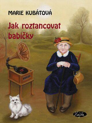 Jak roztancovat babičky - Marie Kubátová