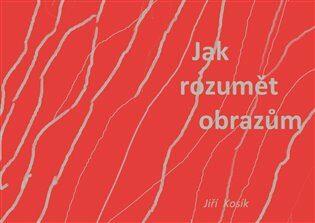 Jak rozumět obrazům - Jiří Kosík