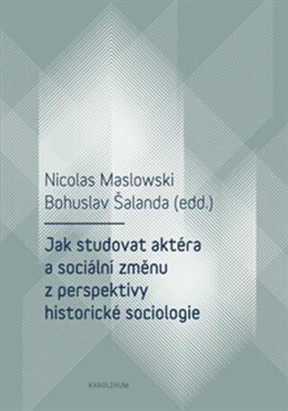 Jak studovat aktéra a sociální změnu z perspektivy historické sociologie - Bohuslav Šalanda, Nicolas Maslowski