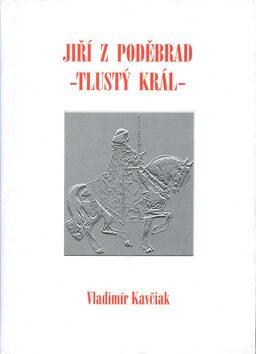 Jiří z Poděbrad - Tlustý král - Vladimír Kavčiak