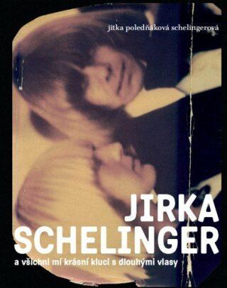 JIRKA SCHELINGER a všichni mí krásní kluci s dlouhými vlasy - Jitka Poledňáková Schelingerová