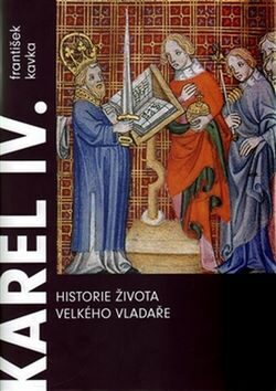 Karel IV. Historie života velkého vladaře - František Kavka