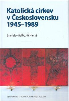 Katolická církev v Československu 1945–1989 - Stanislav Balík, Jiří Hanuš