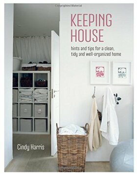 Keeping House - Hints and tips for a beautifully organized home - Cindy Harris