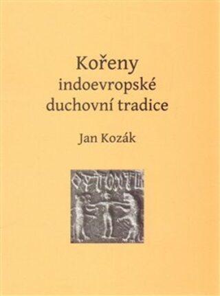 Kořeny indoevropské duchovní tradice - Jan Kozák