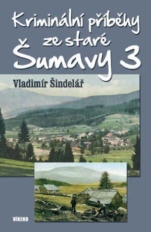 Kriminální příběhy ze staré Šumavy 3 - Vladimír Šindelář