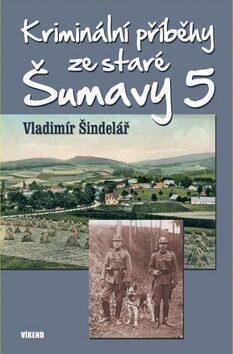 Kriminální příběhy ze staré Šumavy 5 - Vladimír Šindelář