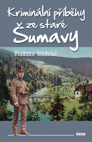 Kriminální příběhy ze staré Šumavy - Vladimír Šindelář