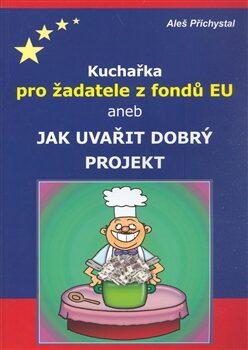 Kuchařka pro žadatele z fondů EU aneb jak uvařit dobrý projekt - Aleš Přichystal