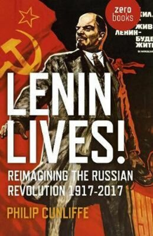 Lenin Lives! : Reimagining the Russian Revolution 1917-2017 - Cunliffe Philip