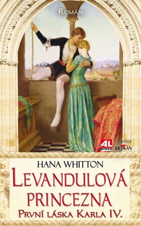 Levandulová princezna: První láska Karla IV. - Hana Whitton