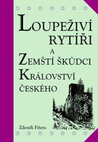 Loupeživí rytíři a zemští škůdci Království českého a jejich sídla - Zdeněk Fišera