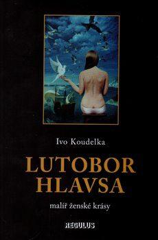 Lutobor Hlavsa - malíř ženské krásy - Ivo Koudelka