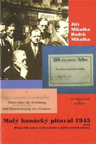Malý hanácký pitaval 1945 aneb Hříšní lidé města vyškovského a jejich strážci zákona - Radek Mikulka, Jiří Mikulka